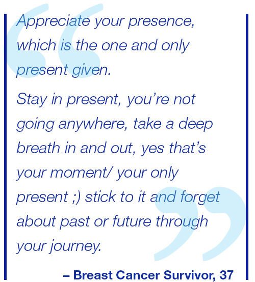 Appreciate your presence, which is the one and only present given. Stay in the present, you're not going anywhere, take a deep breath in and out, yes that's your moment/ your only present ;) stick to it and forget about past or future through your journey. Breast Cancer Survivor, 37.